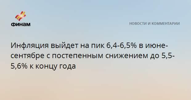 Инфляция выйдет на пик 6,4-6,5% в июне-сентябре с постепенным снижением до 5,5-5,6% к концу года
