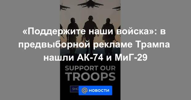 «Поддержите наши войска»: в предвыборной рекламе Трампа нашли АК-74 и МиГ-29