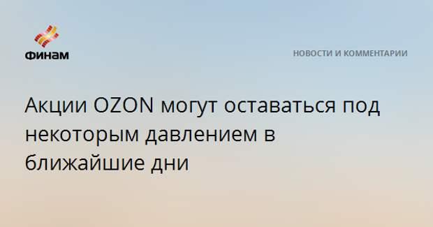 Акции OZON могут оставаться под некоторым давлением в ближайшие дни