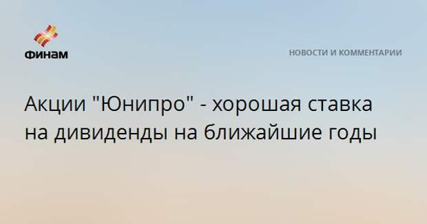 """Акции """"Юнипро"""" - хорошая ставка на дивиденды на ближайшие годы"""