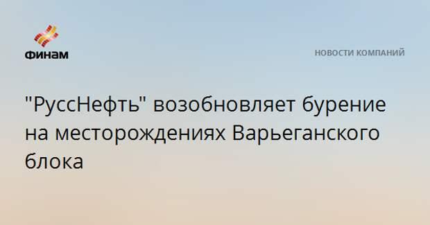 """""""РуссНефть"""" возобновляет бурение на месторождениях Варьеганского блока"""
