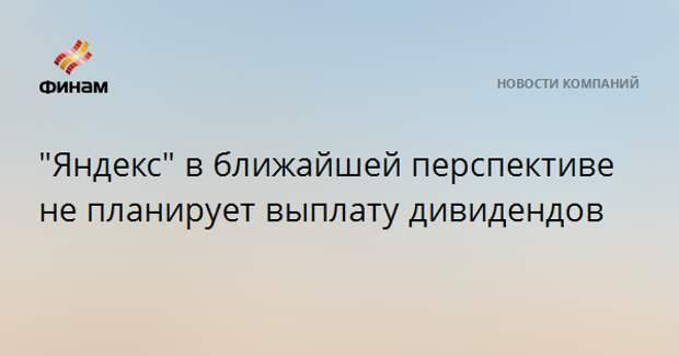 """""""Яндекс"""" в ближайшей перспективе не планирует выплату дивидендов"""