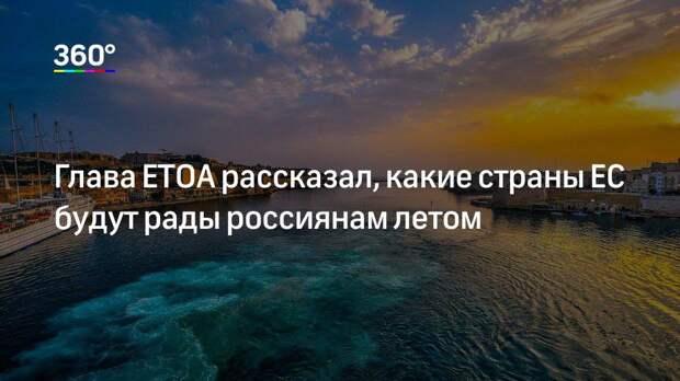 Глава ЕТОА рассказал, какие страны ЕС будут рады россиянам летом